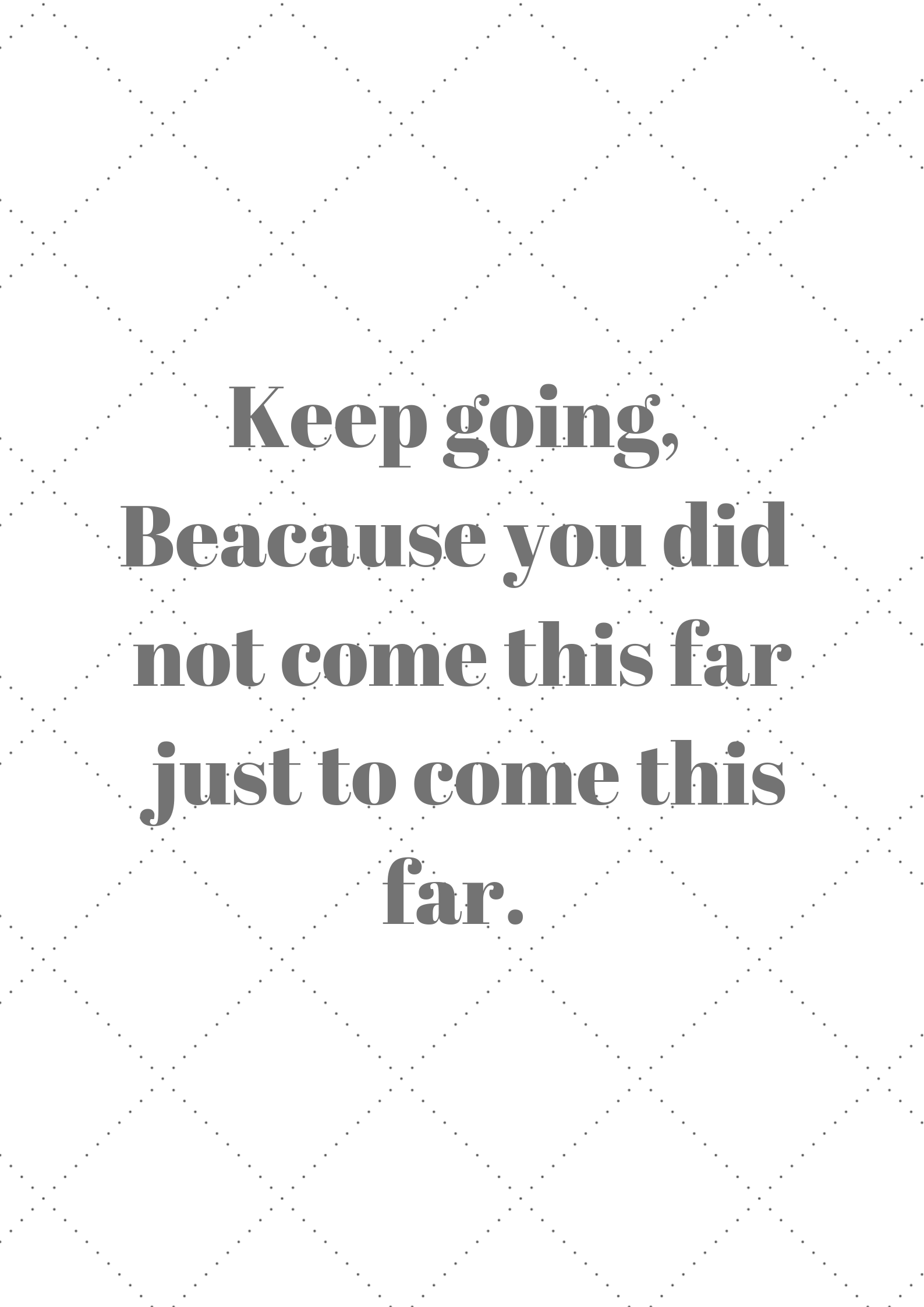Keep going, Beacause you did not come this far just to come this far.